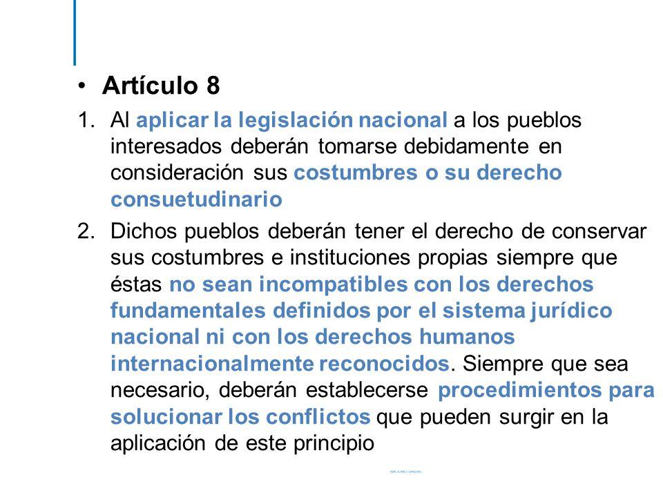 Artículo 8 1.Al aplicar la legislación nacional a los pueblos interesados deberán tomarse debidamente en consideración sus costumbres o su derecho con