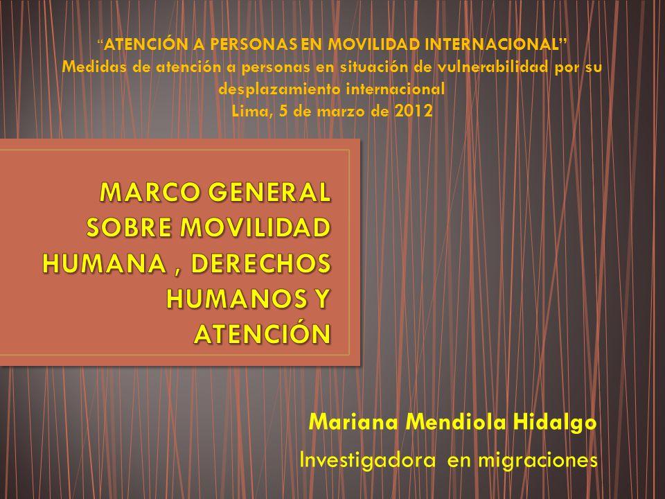 Mariana Mendiola Hidalgo Investigadora en migraciones ATENCIÓN A PERSONAS EN MOVILIDAD INTERNACIONAL Medidas de atención a personas en situación de vulnerabilidad por su desplazamiento internacional Lima, 5 de marzo de 2012