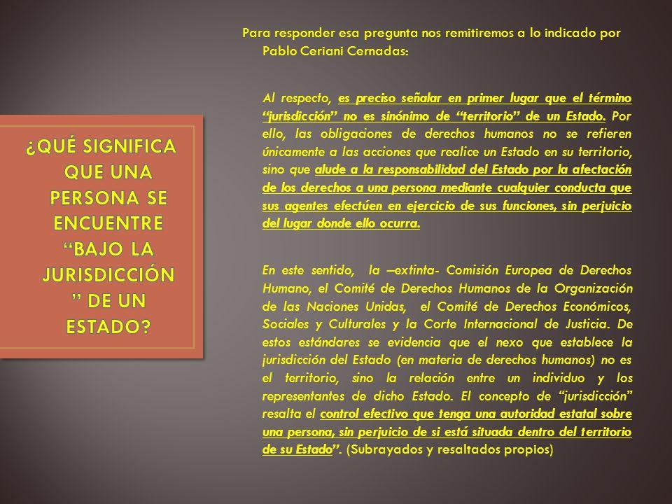 Para responder esa pregunta nos remitiremos a lo indicado por Pablo Ceriani Cernadas: Al respecto, es preciso señalar en primer lugar que el término jurisdicción no es sinónimo de territorio de un Estado.