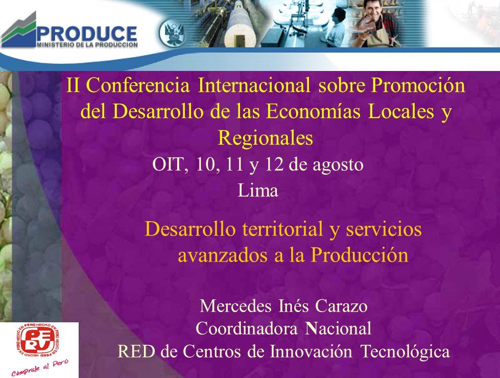 II Conferencia Internacional sobre Promoción del Desarrollo de las Economías Locales y Regionales OIT, 10, 11 y 12 de agosto Lima Desarrollo territorial y servicios avanzados a la Producción Mercedes Inés Carazo Coordinadora Nacional RED de Centros de Innovación Tecnológica
