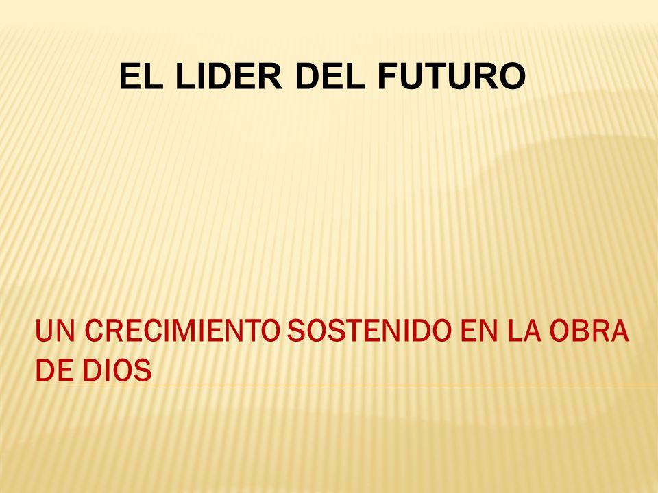 UN CRECIMIENTO SOSTENIDO EN LA OBRA DE DIOS EL LIDER DEL FUTURO