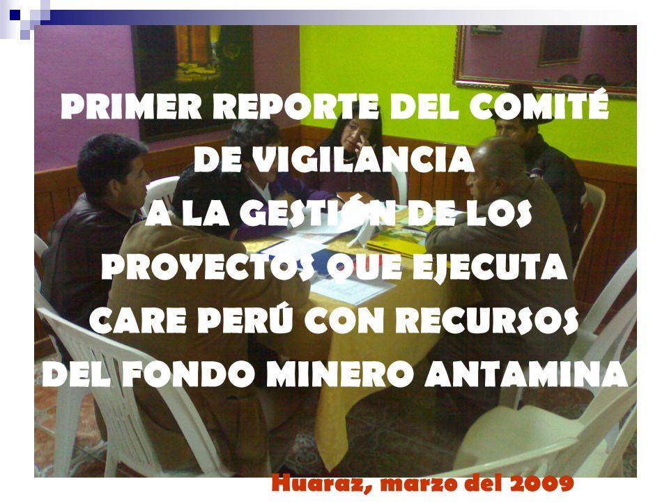 PRIMER REPORTE DEL COMITÉ DE VIGILANCIA A LA GESTIÓN DE LOS PROYECTOS QUE EJECUTA CARE PERÚ CON RECURSOS DEL FONDO MINERO ANTAMINA Huaraz, marzo del 2