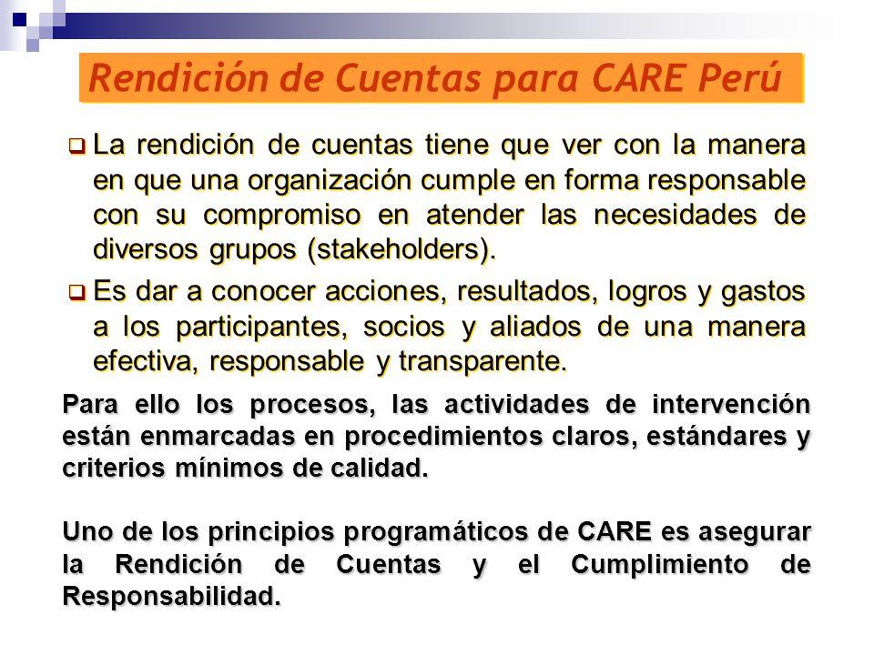 Rendición de Cuentas para CARE Perú La rendición de cuentas tiene que ver con la manera en que una organización cumple en forma responsable con su com