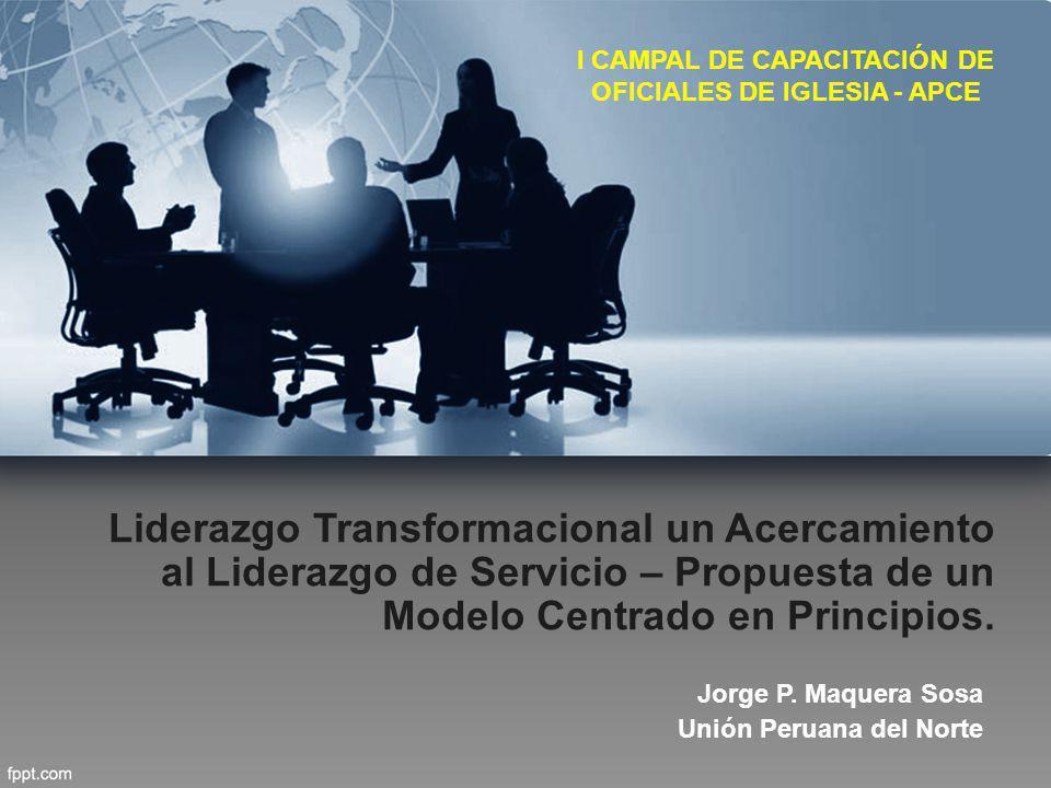 Liderazgo Transformacional un Acercamiento al Liderazgo de Servicio – Propuesta de un Modelo Centrado en Principios. Jorge P. Maquera Sosa Unión Perua