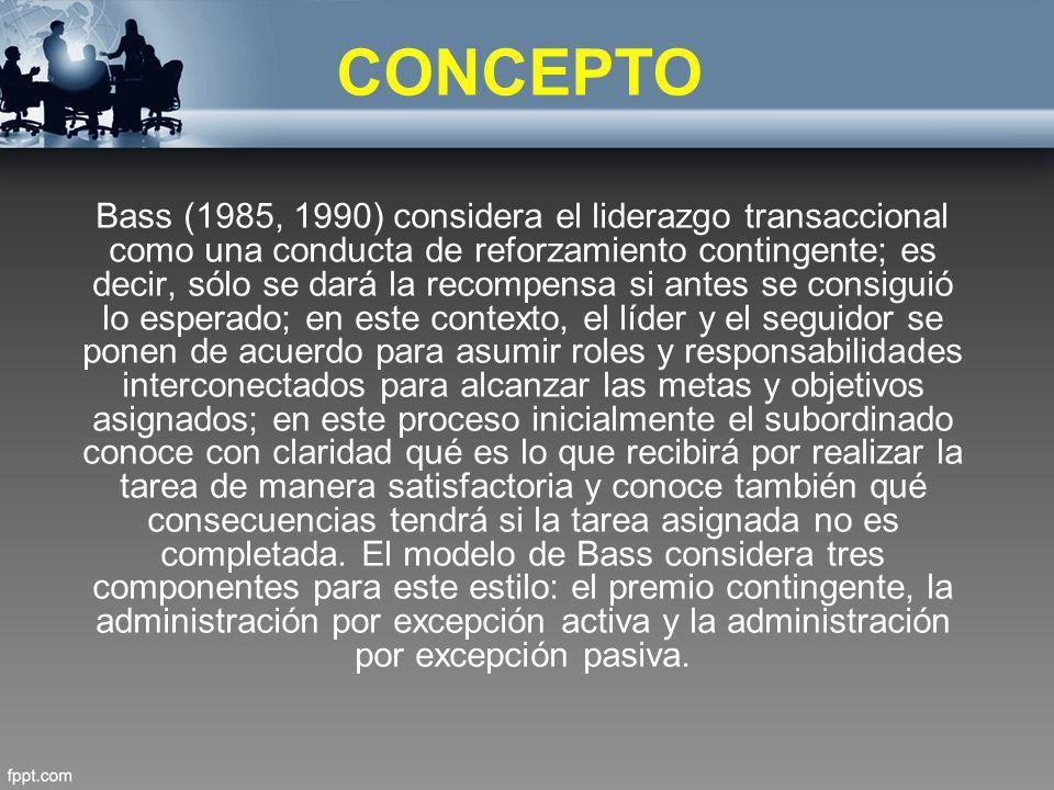 CONCEPTO Bass (1985, 1990) considera el liderazgo transaccional como una conducta de reforzamiento contingente; es decir, sólo se dará la recompensa s