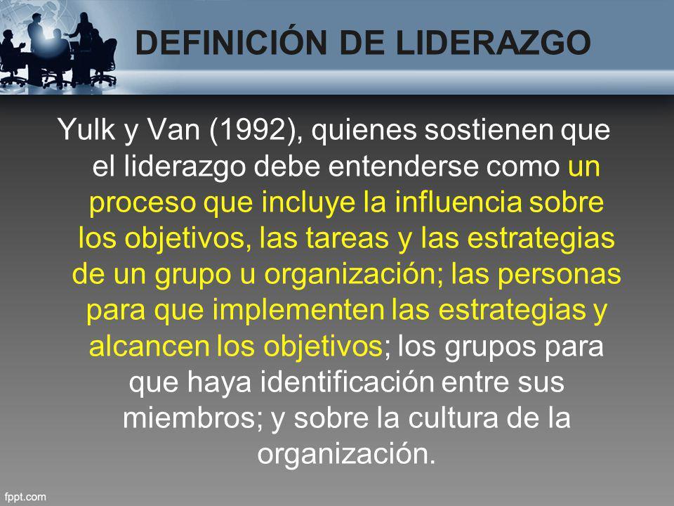 DEFINICIÓN DE LIDERAZGO Yulk y Van (1992), quienes sostienen que el liderazgo debe entenderse como un proceso que incluye la influencia sobre los obje