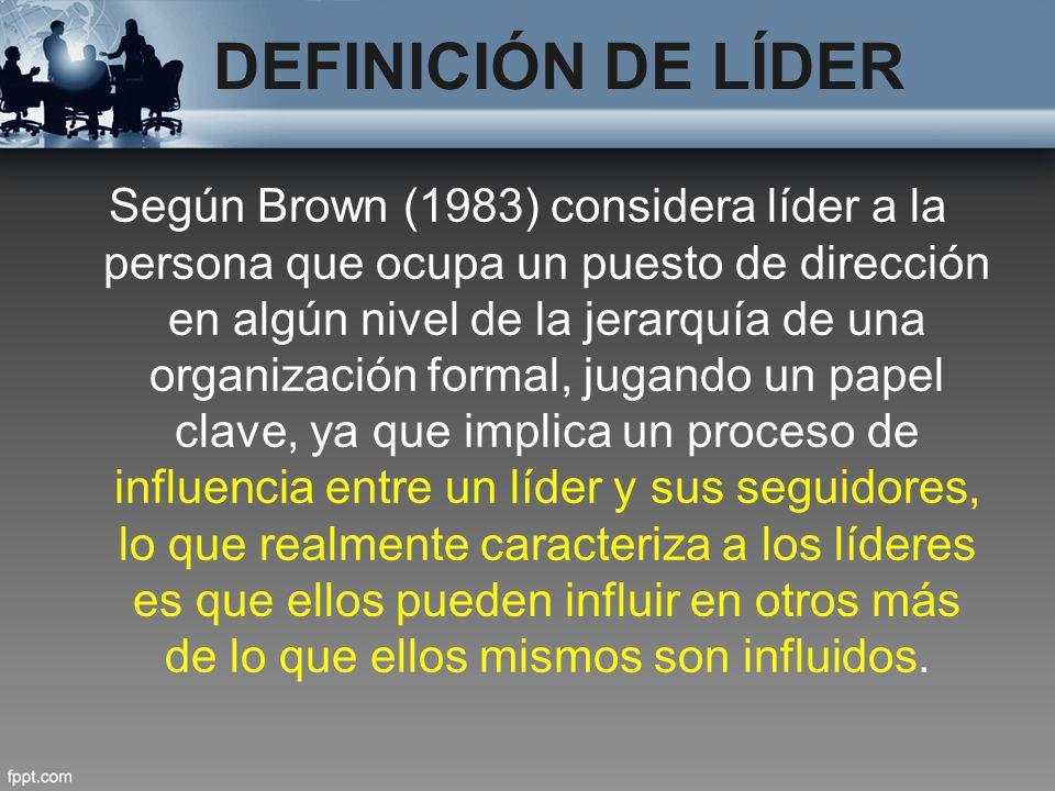 DEFINICIÓN DE LÍDER Según Brown (1983) considera líder a la persona que ocupa un puesto de dirección en algún nivel de la jerarquía de una organizació