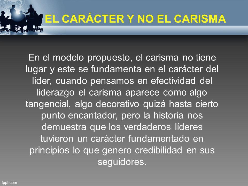 EL CARÁCTER Y NO EL CARISMA En el modelo propuesto, el carisma no tiene lugar y este se fundamenta en el carácter del líder, cuando pensamos en efecti