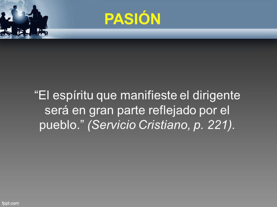 PASIÓN El espíritu que manifieste el dirigente será en gran parte reflejado por el pueblo. (Servicio Cristiano, p. 221).
