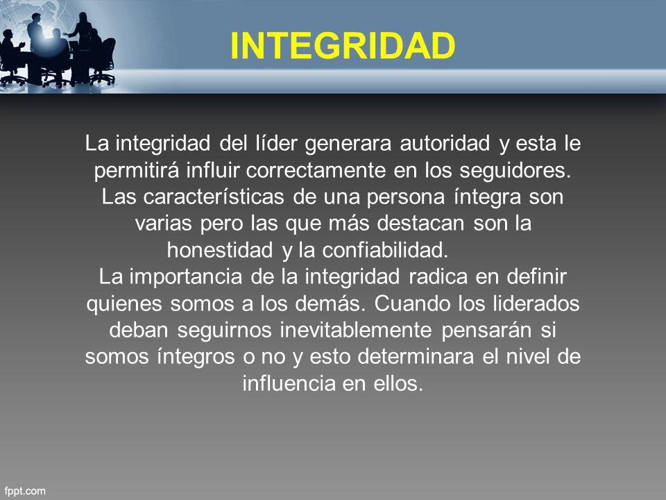 INTEGRIDAD La integridad del líder generara autoridad y esta le permitirá influir correctamente en los seguidores. Las características de una persona