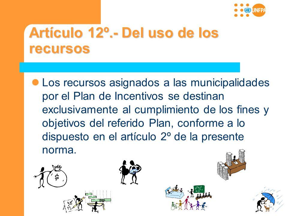 Artículo 12º.- Del uso de los recursos Los recursos asignados a las municipalidades por el Plan de Incentivos se destinan exclusivamente al cumplimien