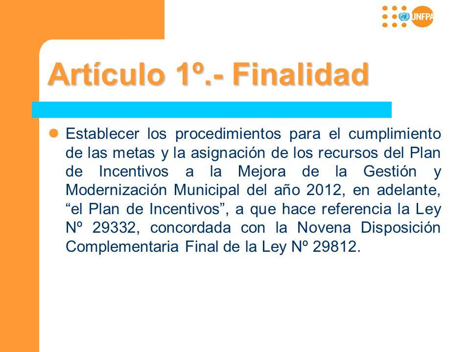 Artículo 1º.- Finalidad Establecer los procedimientos para el cumplimiento de las metas y la asignación de los recursos del Plan de Incentivos a la Me