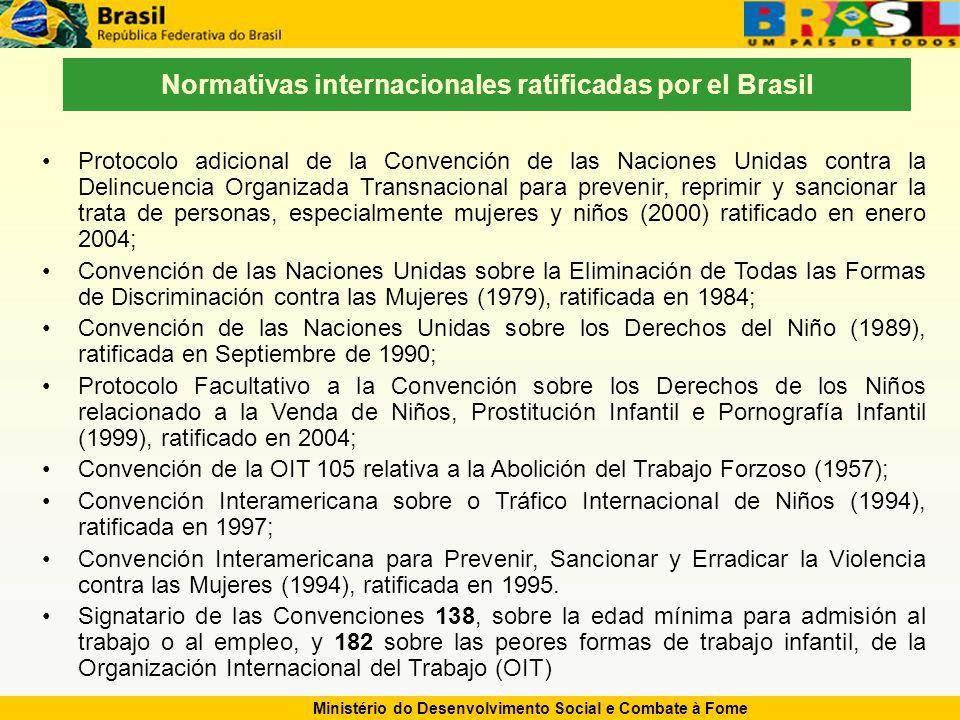 Ministério do Desenvolvimento Social e Combate à Fome Normativas internacionales ratificadas por el Brasil Protocolo adicional de la Convención de las Naciones Unidas contra la Delincuencia Organizada Transnacional para prevenir, reprimir y sancionar la trata de personas, especialmente mujeres y niños (2000) ratificado en enero 2004; Convención de las Naciones Unidas sobre la Eliminación de Todas las Formas de Discriminación contra las Mujeres (1979), ratificada en 1984; Convención de las Naciones Unidas sobre los Derechos del Niño (1989), ratificada en Septiembre de 1990; Protocolo Facultativo a la Convención sobre los Derechos de los Niños relacionado a la Venda de Niños, Prostitución Infantil e Pornografía Infantil (1999), ratificado en 2004; Convención de la OIT 105 relativa a la Abolición del Trabajo Forzoso (1957); Convención Interamericana sobre o Tráfico Internacional de Niños (1994), ratificada en 1997; Convención Interamericana para Prevenir, Sancionar y Erradicar la Violencia contra las Mujeres (1994), ratificada en 1995.