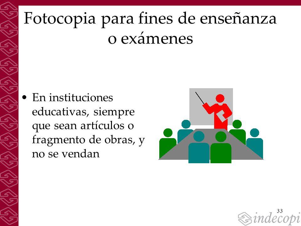 33 Fotocopia para fines de enseñanza o exámenes En instituciones educativas, siempre que sean artículos o fragmento de obras, y no se vendan