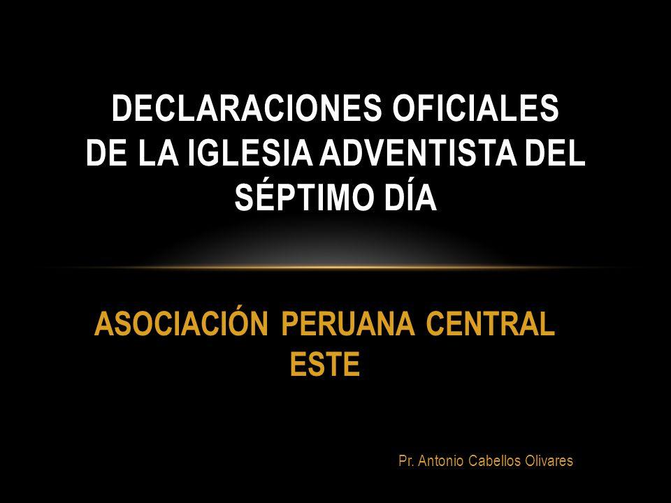 Pr. Antonio Cabellos Olivares DECLARACIONES OFICIALES DE LA IGLESIA ADVENTISTA DEL SÉPTIMO DÍA ASOCIACIÓN PERUANA CENTRAL ESTE