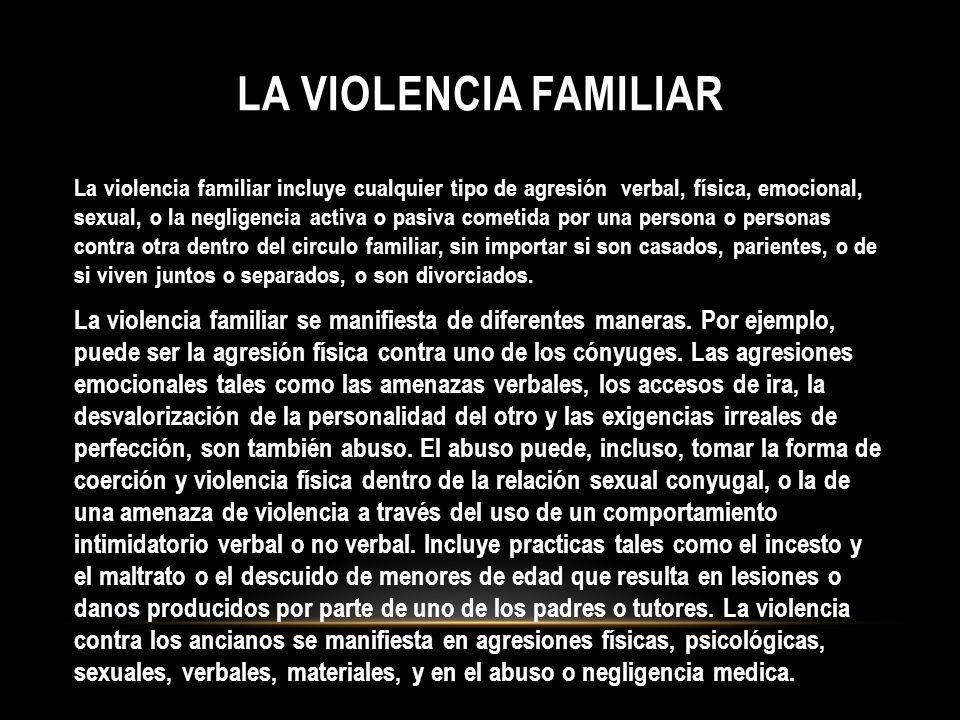 LA VIOLENCIA FAMILIAR La violencia familiar incluye cualquier tipo de agresión verbal, física, emocional, sexual, o la negligencia activa o pasiva com