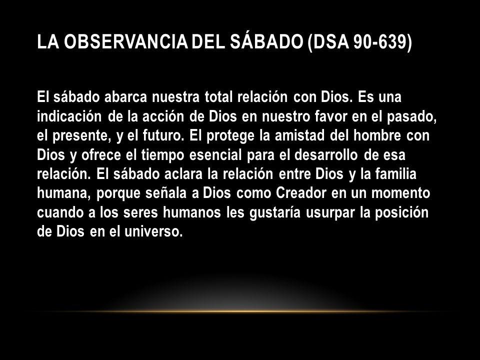 LA OBSERVANCIA DEL SÁBADO (DSA 90-639) El sábado abarca nuestra total relación con Dios. Es una indicación de la acción de Dios en nuestro favor en el