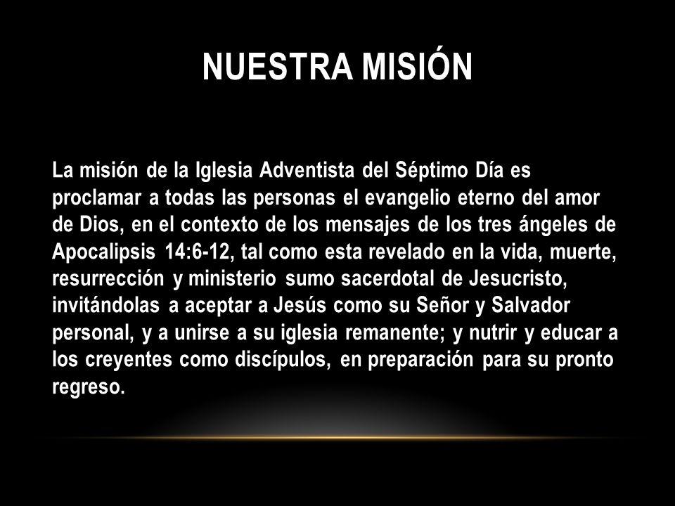 NUESTRA MISIÓN La misión de la Iglesia Adventista del Séptimo Día es proclamar a todas las personas el evangelio eterno del amor de Dios, en el contex