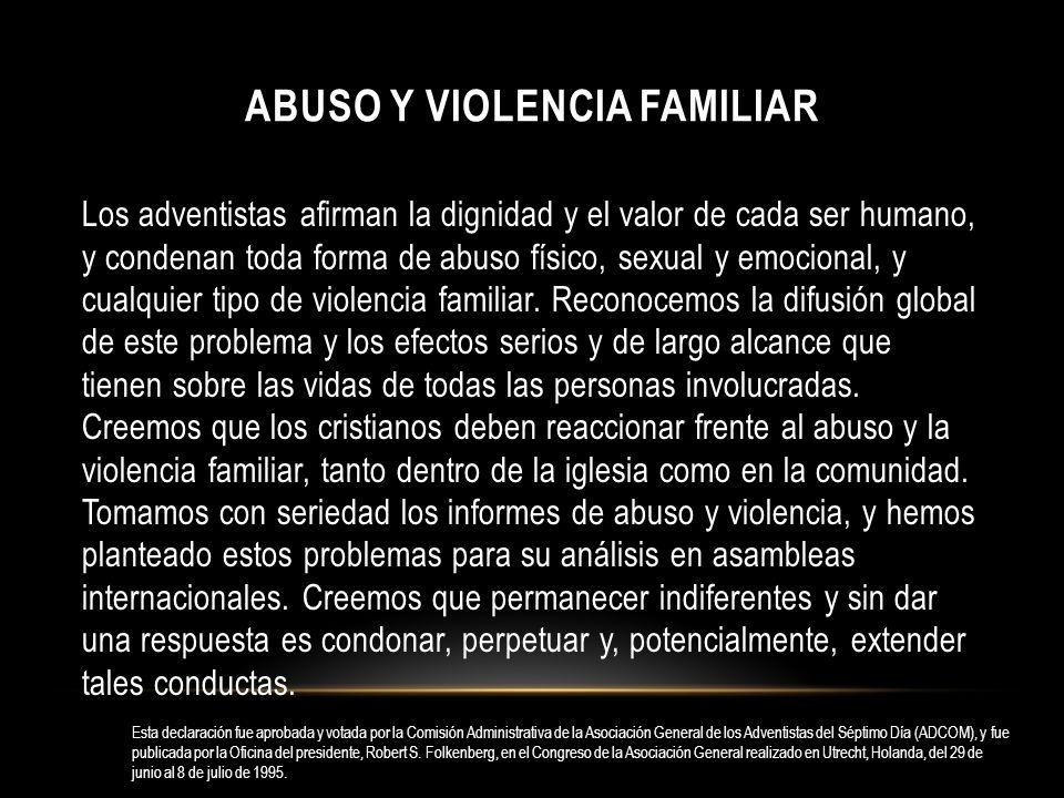 ABUSO Y VIOLENCIA FAMILIAR Los adventistas afirman la dignidad y el valor de cada ser humano, y condenan toda forma de abuso físico, sexual y emociona