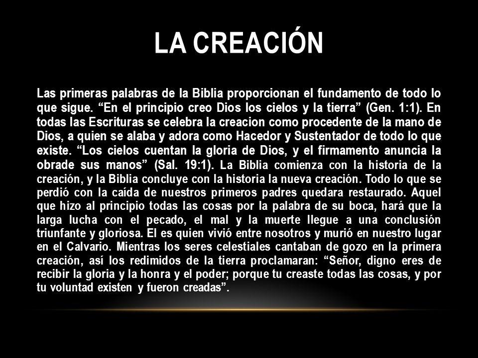 LA CREACIÓN Las primeras palabras de la Biblia proporcionan el fundamento de todo lo que sigue. En el principio creo Dios los cielos y la tierra (Gen.