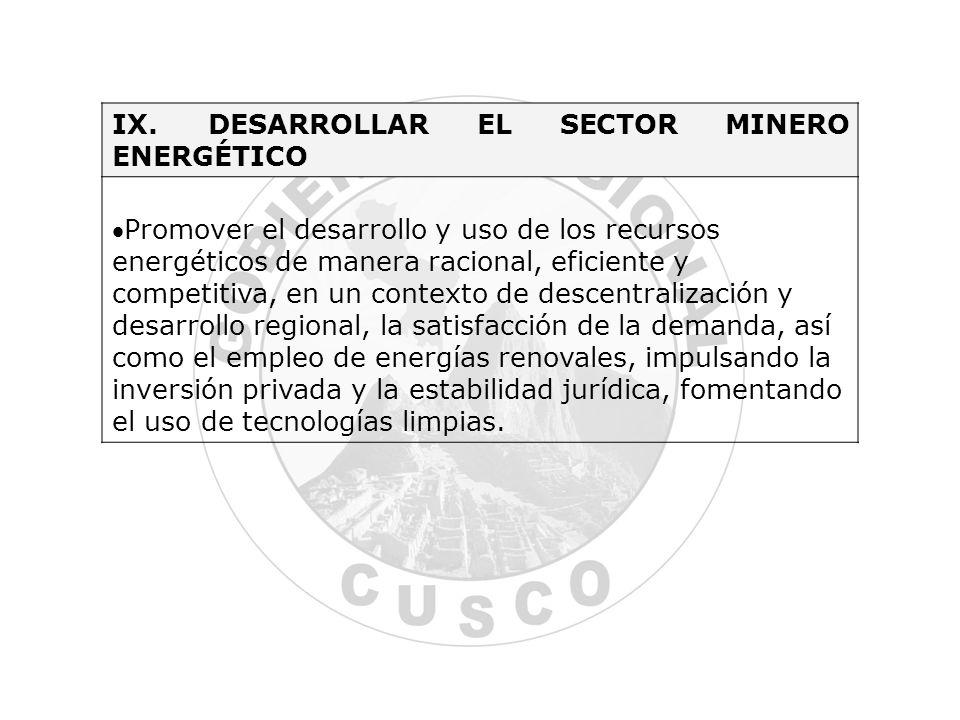 IX.DESARROLLAR EL SECTOR MINERO ENERGÉTICO Promover el desarrollo y uso de los recursos energéticos de manera racional, eficiente y competitiva, en un