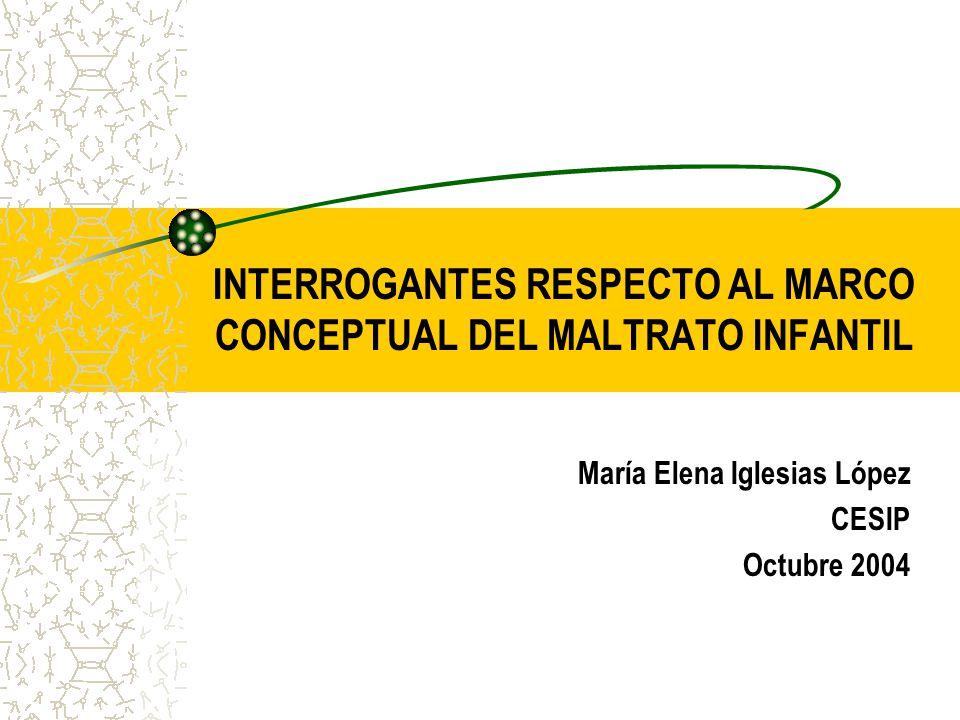 INTERROGANTES RESPECTO AL MARCO CONCEPTUAL DEL MALTRATO INFANTIL María Elena Iglesias López CESIP Octubre 2004