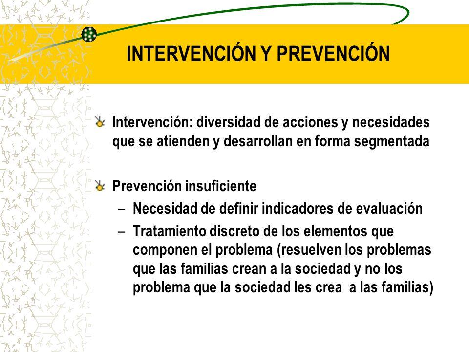 INTERVENCIÓN Y PREVENCIÓN Intervención: diversidad de acciones y necesidades que se atienden y desarrollan en forma segmentada Prevención insuficiente