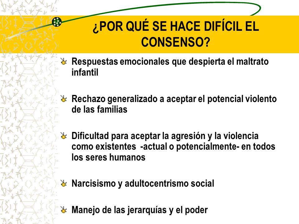 ¿POR QUÉ SE HACE DIFÍCIL EL CONSENSO? Respuestas emocionales que despierta el maltrato infantil Rechazo generalizado a aceptar el potencial violento d