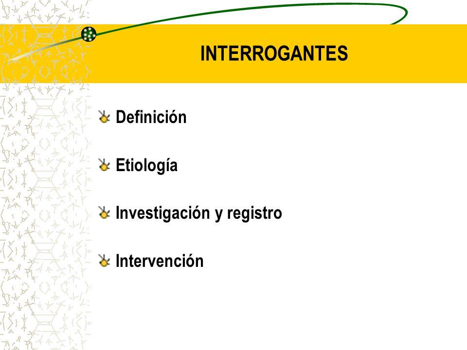 INTERROGANTES Definición Etiología Investigación y registro Intervención