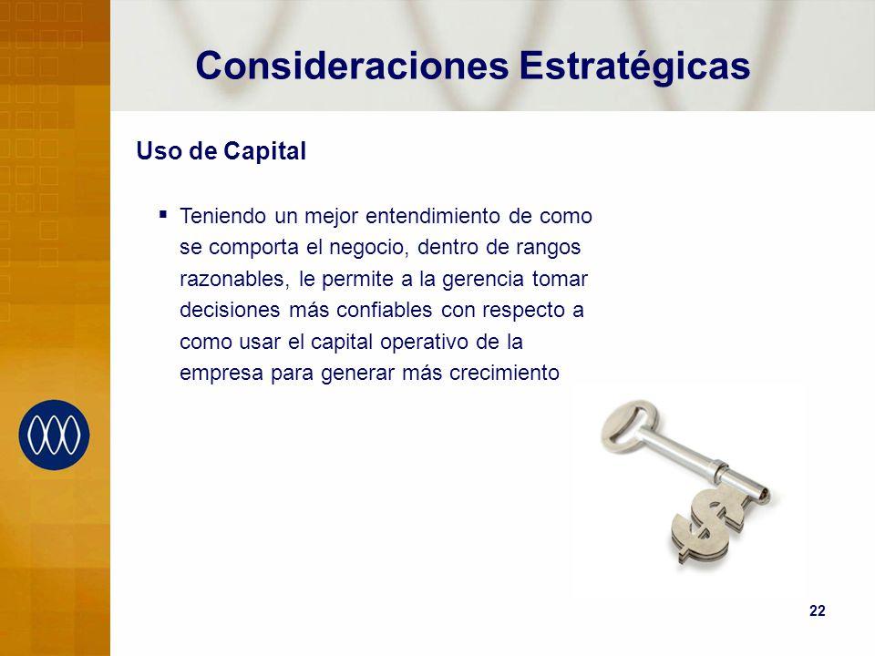 22 Consideraciones Estratégicas Uso de Capital Teniendo un mejor entendimiento de como se comporta el negocio, dentro de rangos razonables, le permite