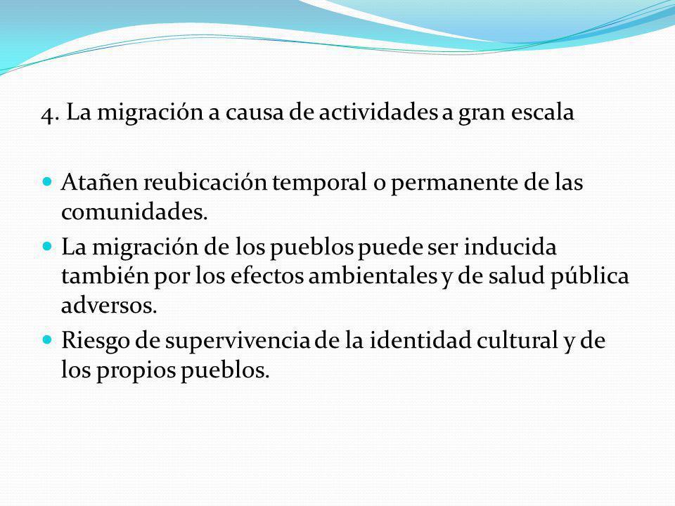 4. La migración a causa de actividades a gran escala Atañen reubicación temporal o permanente de las comunidades. La migración de los pueblos puede se