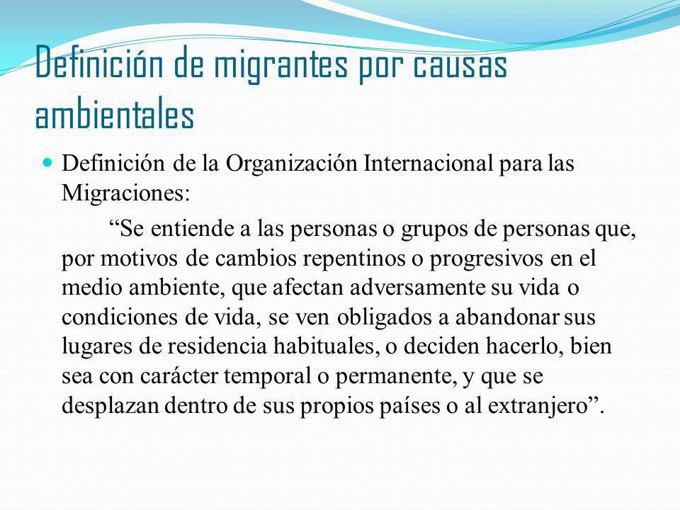Definición de migrantes por causas ambientales Definición de la Organización Internacional para las Migraciones: Se entiende a las personas o grupos d