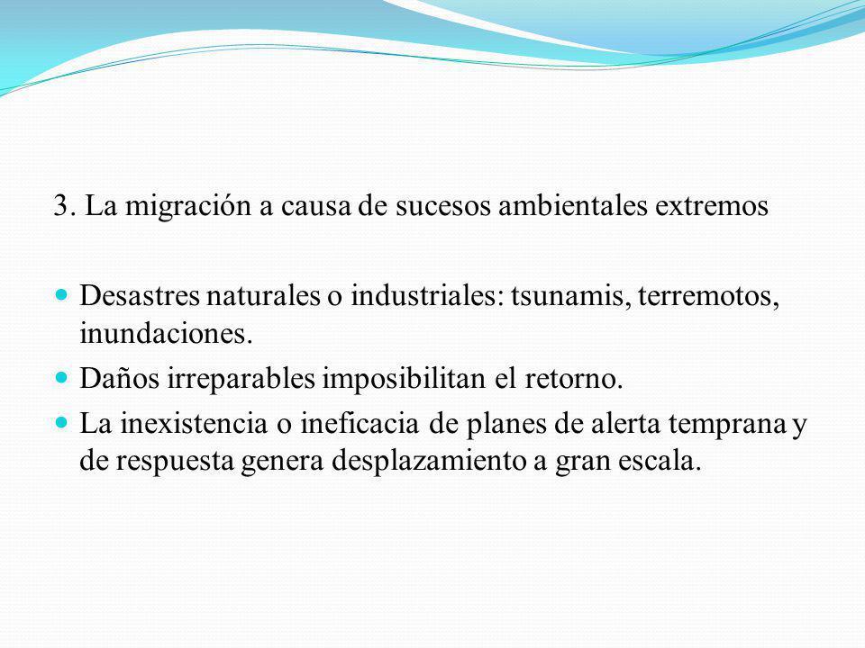 3. La migración a causa de sucesos ambientales extremos Desastres naturales o industriales: tsunamis, terremotos, inundaciones. Daños irreparables imp
