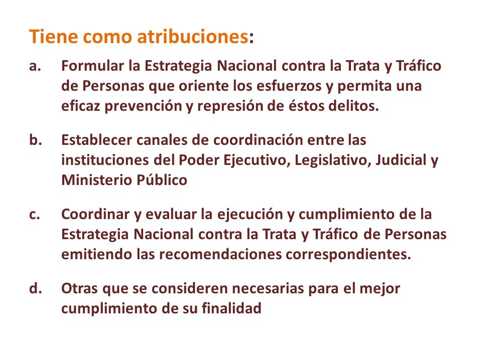 Tiene como atribuciones: a.Formular la Estrategia Nacional contra la Trata y Tráfico de Personas que oriente los esfuerzos y permita una eficaz preven