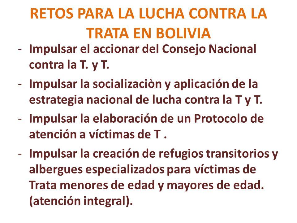 RETOS PARA LA LUCHA CONTRA LA TRATA EN BOLIVIA -Impulsar el accionar del Consejo Nacional contra la T. y T. -Impulsar la socializaciòn y aplicación de