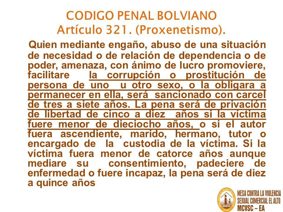CODIGO PENAL BOLVIANO Artículo 321. (Proxenetismo). Quien mediante engaño, abuso de una situación de necesidad o de relación de dependencia o de poder