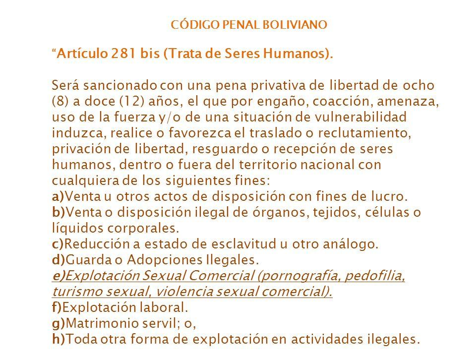 CÓDIGO PENAL BOLIVIANO Artículo 281 bis (Trata de Seres Humanos). Será sancionado con una pena privativa de libertad de ocho (8) a doce (12) años, el