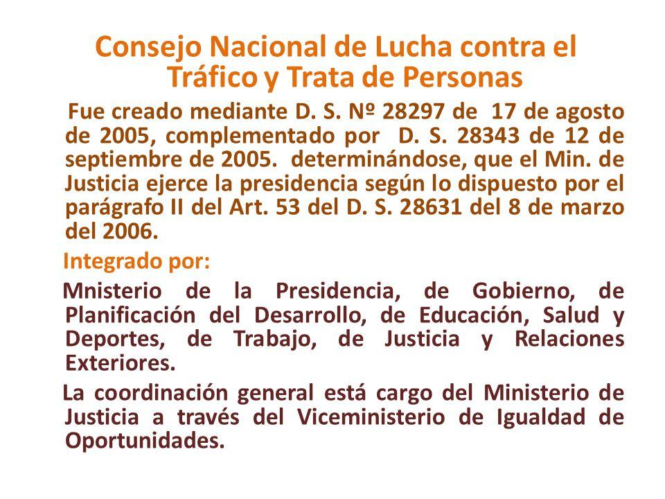 Consejo Nacional de Lucha contra el Tráfico y Trata de Personas Fue creado mediante D. S. Nº 28297 de 17 de agosto de 2005, complementado por D. S. 28