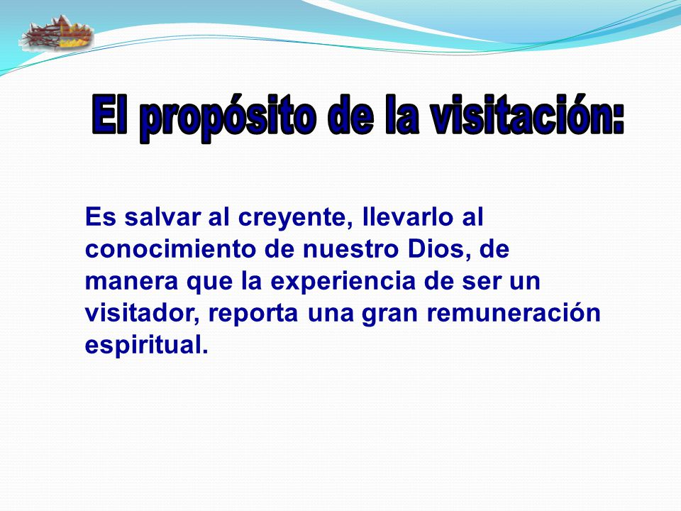 Es salvar al creyente, llevarlo al conocimiento de nuestro Dios, de manera que la experiencia de ser un visitador, reporta una gran remuneración espiritual.