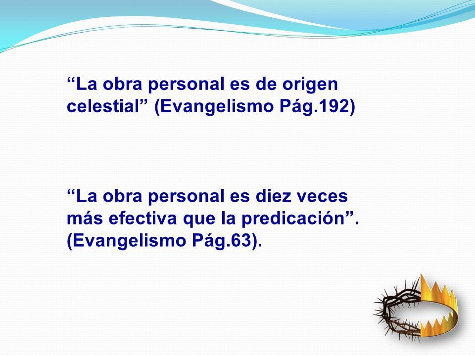 La obra personal es de origen celestial (Evangelismo Pág.192) La obra personal es diez veces más efectiva que la predicación. (Evangelismo Pág.63).