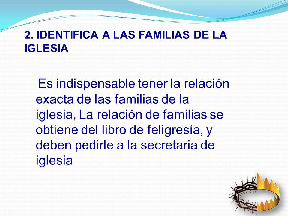 2. IDENTIFICA A LAS FAMILIAS DE LA IGLESIA Es indispensable tener la relación exacta de las familias de la iglesia, La relación de familias se obtiene
