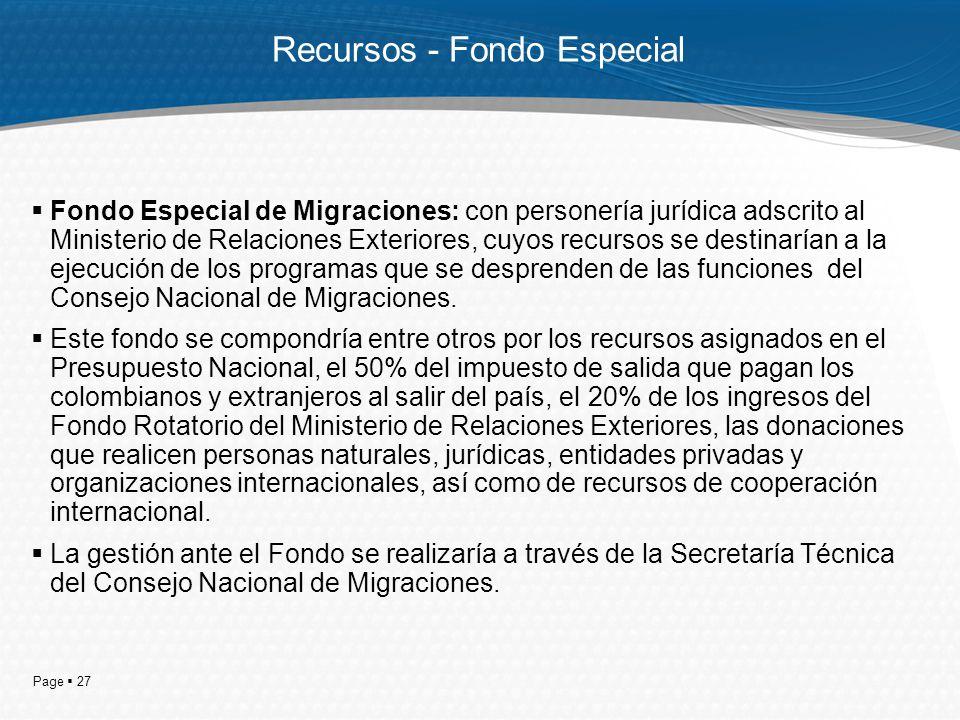 Page 27 Recursos - Fondo Especial Fondo Especial de Migraciones: con personería jurídica adscrito al Ministerio de Relaciones Exteriores, cuyos recursos se destinarían a la ejecución de los programas que se desprenden de las funciones del Consejo Nacional de Migraciones.