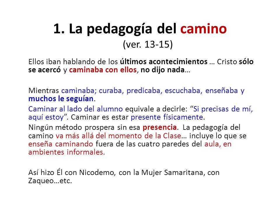 1.La pedagogía del camino (ver. 13-15) Ellos iban hablando de los últimos acontecimientos … Cristo sólo se acercó y caminaba con ellos, no dijo nada…