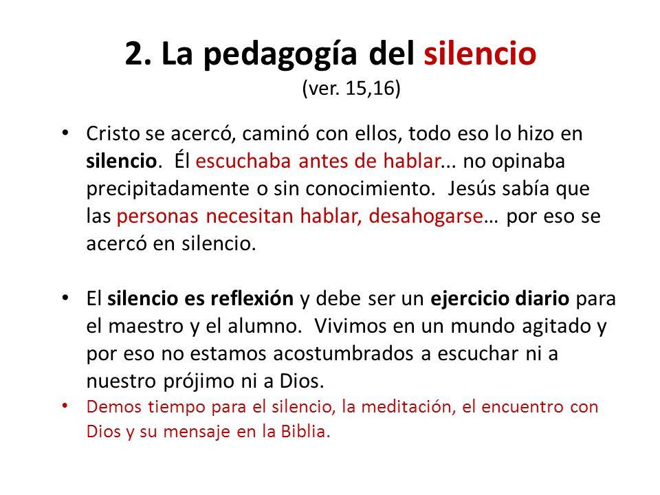 2. La pedagogía del silencio (ver. 15,16) Cristo se acercó, caminó con ellos, todo eso lo hizo en silencio. Él escuchaba antes de hablar... no opinaba