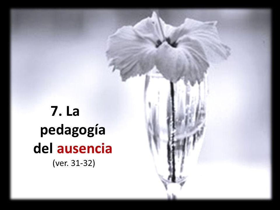 7. La pedagogía del ausencia (ver. 31-32)