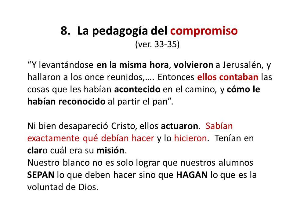 8.La pedagogía del compromiso (ver. 33-35) Y levantándose en la misma hora, volvieron a Jerusalén, y hallaron a los once reunidos,…. Entonces ellos co