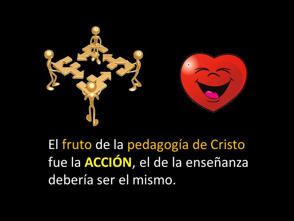 El fruto de la pedagogía de Cristo fue la ACCIÓN, el de la enseñanza debería ser el mismo.
