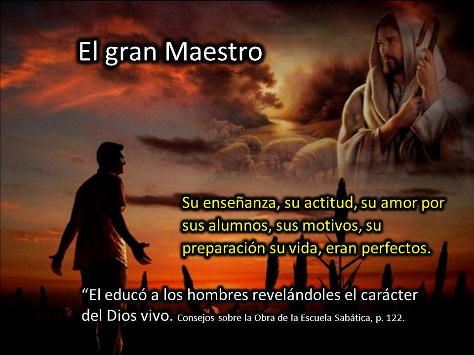 El gran Maestro El educó a los hombres revelándoles el carácter del Dios vivo.