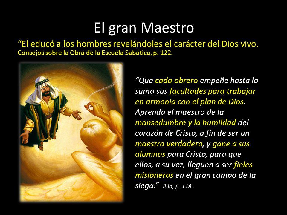 El gran Maestro El educó a los hombres revelándoles el carácter del Dios vivo. Consejos sobre la Obra de la Escuela Sabática, p. 122. Que cada obrero