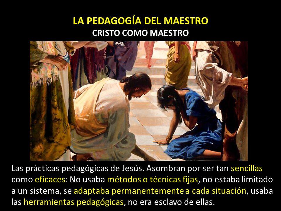 LA PEDAGOGÍA DEL MAESTRO CRISTO COMO MAESTRO Las prácticas pedagógicas de Jesús. Asombran por ser tan sencillas como eficaces: No usaba métodos o técn